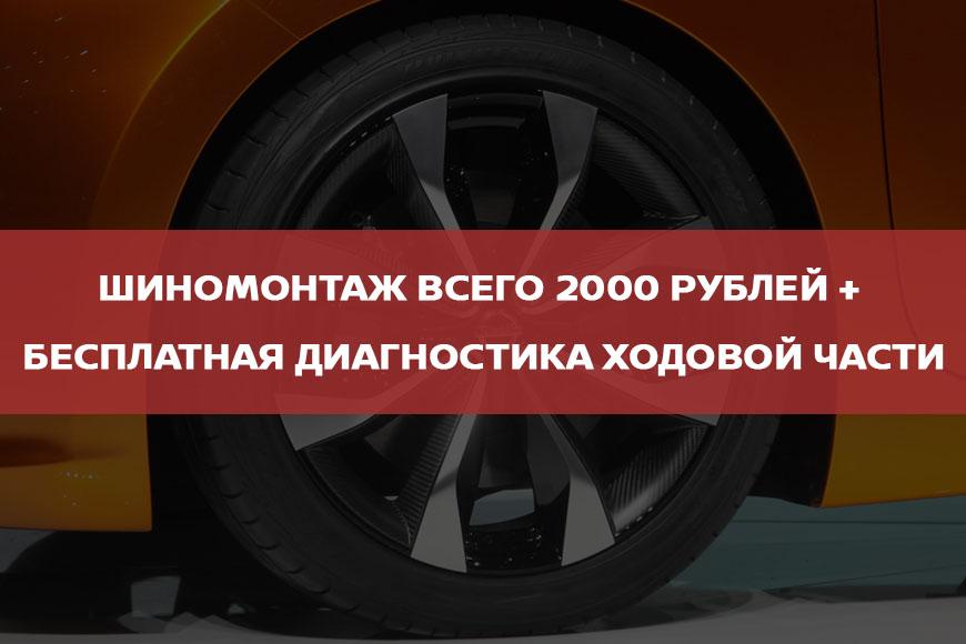 ШИНОМОНТАЖ всего 2000 рублей + бесплатная диагностика ходовой части